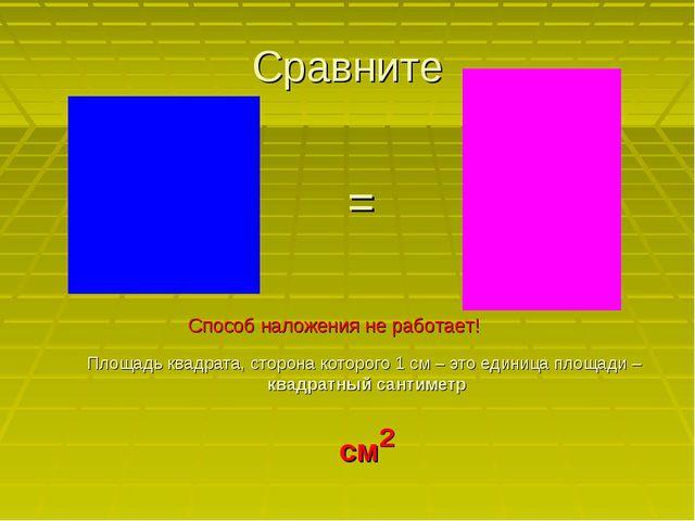 Сравните Способ наложения не работает! Площадь квадрата, сторона которого 1 с...