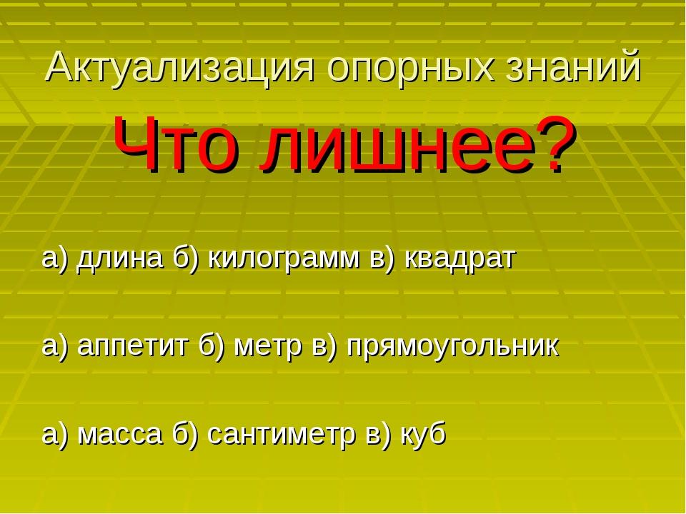 Актуализация опорных знаний Что лишнее? а) длина б) килограмм в) квадрат а) а...