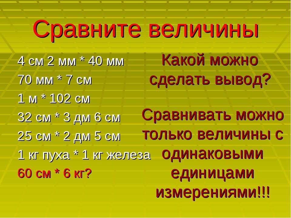 Сравните величины 4 см 2 мм * 40 мм 70 мм * 7 см 1 м * 102 см 32 см * 3 дм 6...