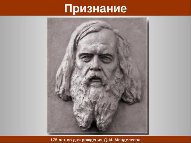 Признание 175 лет со дня рождения Д. И. Менделеева