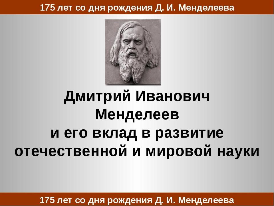Дмитрий Иванович Менделеев и его вклад в развитие отечественной и мировой нау...