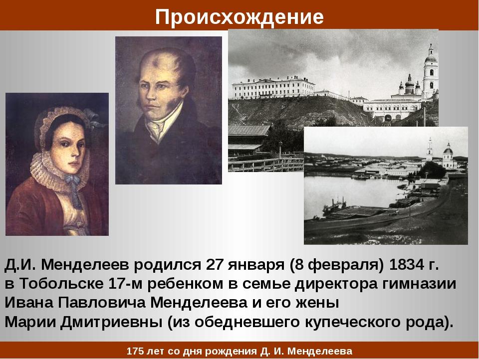 Д.И. Менделеев родился 27 января (8 февраля) 1834 г. в Тобольске 17-м ребенко...