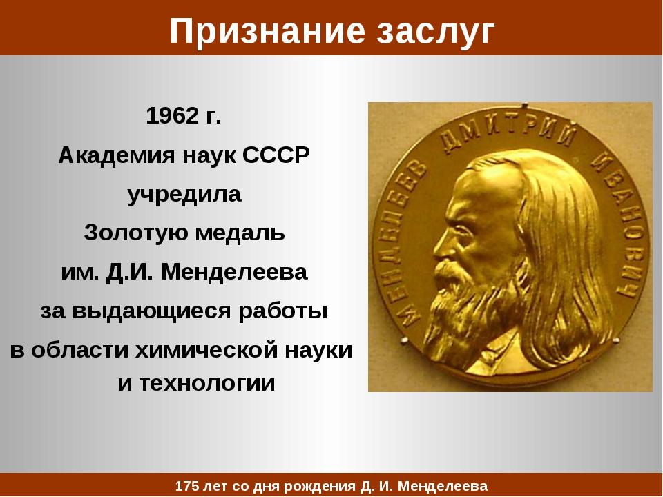 Признание заслуг 1962 г. Академия наук СССР учредила Золотую медаль им. Д.И....