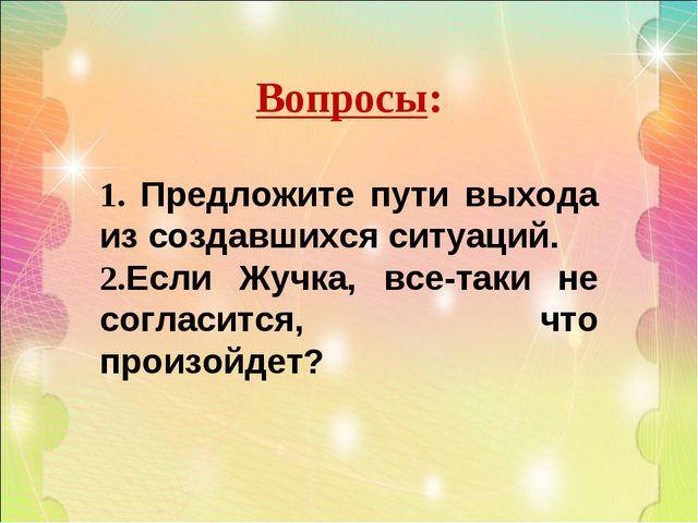 Вопросы: 1. Предложите пути выхода из создавшихся ситуаций. 2.Если Жучка, все...