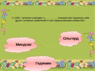 С 1235 г. летописи сообщают о……………, который смог подчинить себе других литовс