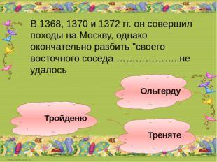 Ольгерду Тройденю Треняте В 1368, 1370 и 1372 гг. он совершил походы на Москв