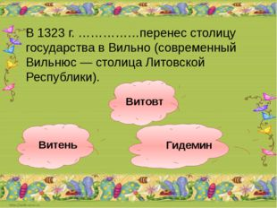 Гидемин Витень Витовт В 1323 г. ……………перенес столицу государства в Вильно (со