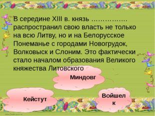 Миндовг Войшелк Кейстут В середине XIII в. князь ……………. распространил свою вл