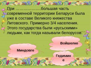 Гедимине Войшелке Миндовге При ……………….большая часть современной территории Бе