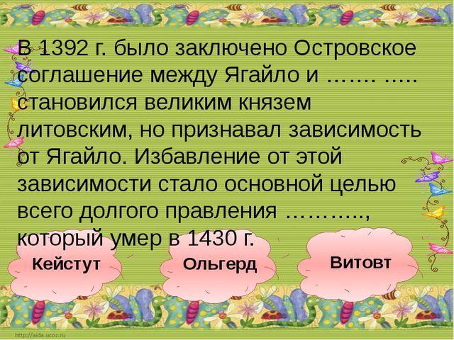 Витовт Ольгерд Кейстут В 1392 г. было заключено Островское соглашение между Я...