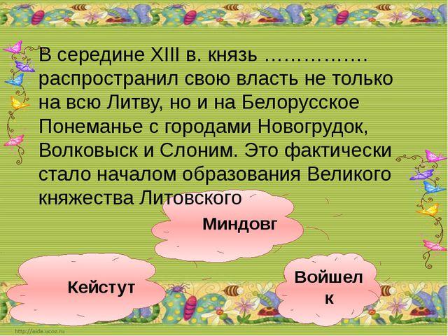 Миндовг Войшелк Кейстут В середине XIII в. князь ……………. распространил свою вл...