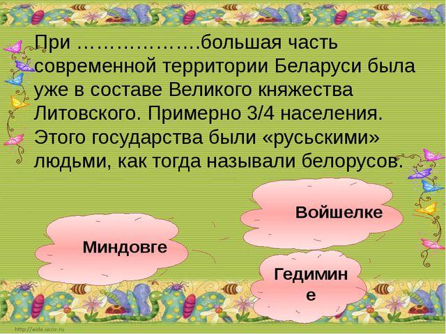 Гедимине Войшелке Миндовге При ……………….большая часть современной территории Бе...