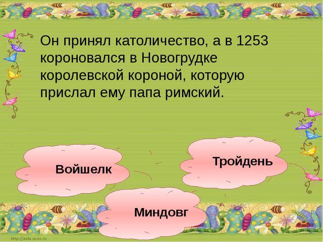 Миндовг Войшелк Тройдень Он принял католичество, а в 1253 короновался в Новог...