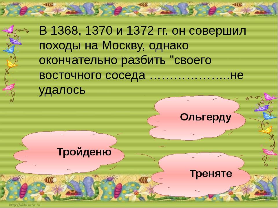 Ольгерду Тройденю Треняте В 1368, 1370 и 1372 гг. он совершил походы на Москв...