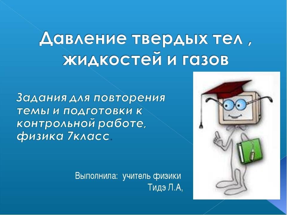 Выполнила: учитель физики Тидэ Л.А,