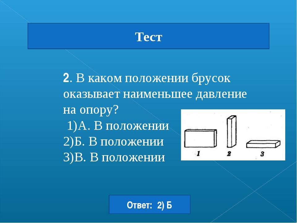 2. В каком положении брусок оказывает наименьшее давление на опору? 1)A. В по...