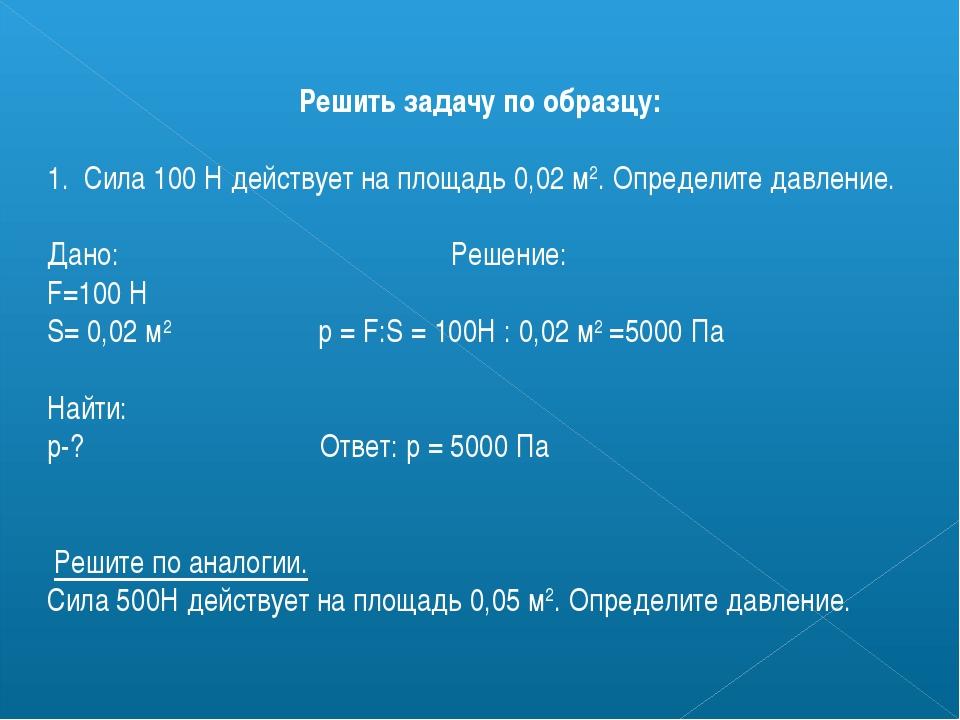Решить задачу по образцу: 1. Сила 100 Н действует на площадь 0,02 м2. Определ...