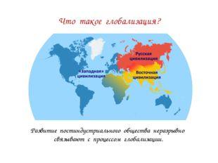 Что такое глобализация? Развитие постиндустриального общества неразрывно связ