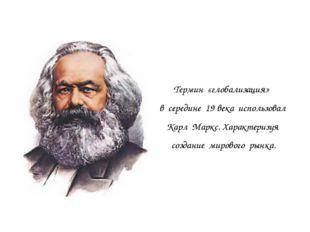 Термин «глобализация» в середине 19 века использовал Карл Маркс. Характеризу