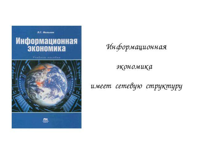 Информационная экономика имеет сетевую структуру