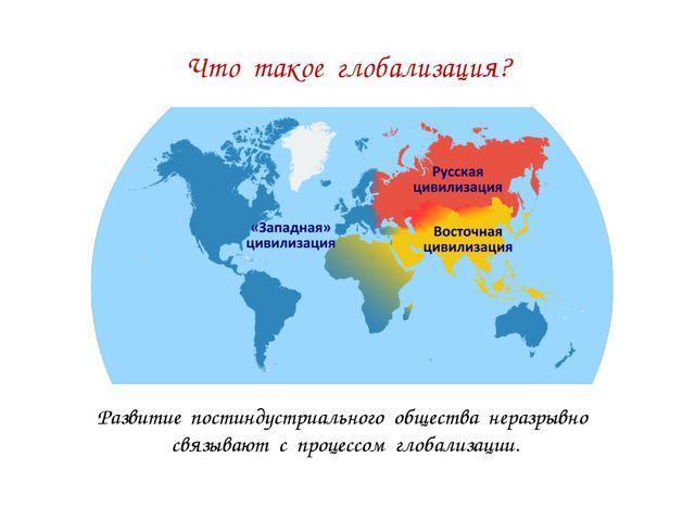 Что такое глобализация? Развитие постиндустриального общества неразрывно связ...