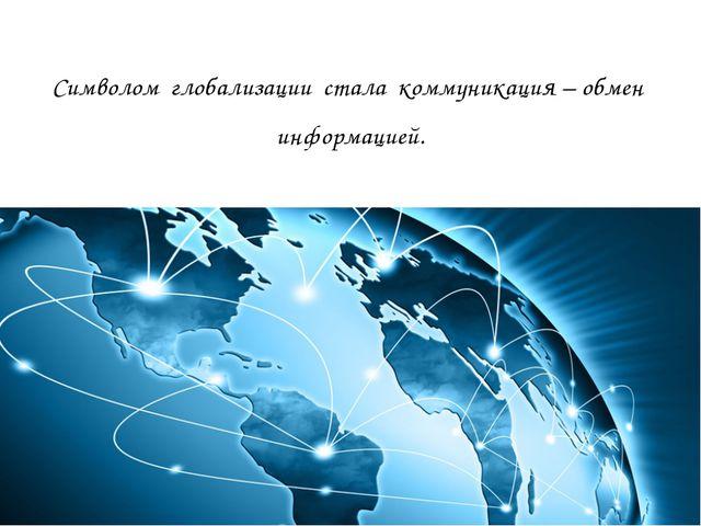 Символом глобализации стала коммуникация – обмен информацией.
