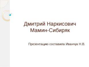 Дмитрий Наркисович Мамин-Сибиряк Презентацию составила Иванчук Н.В.