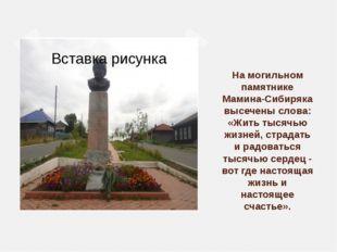 На могильном памятнике Мамина-Сибиряка высечены слова: «Жить тысячью жизней,