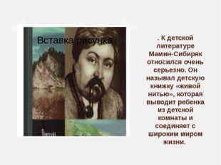 . К детской литературе Мамин-Сибиряк относился очень серьезно. Он называл дет