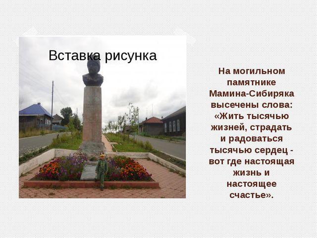 На могильном памятнике Мамина-Сибиряка высечены слова: «Жить тысячью жизней,...