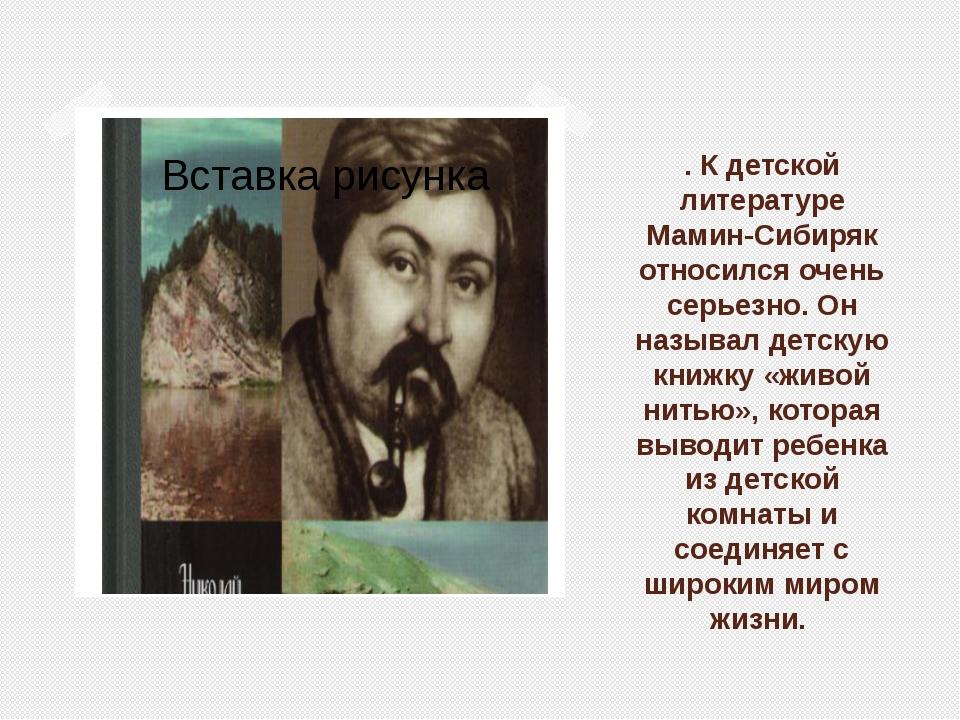 . К детской литературе Мамин-Сибиряк относился очень серьезно. Он называл дет...