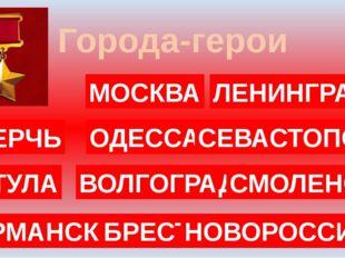 Города-герои МОСКВА ЛЕНИНГРАД ОДЕССА СЕВАСТОПОЛЬ ВОЛГОГРАД БРЕСТ НОВОРОССИЙСК