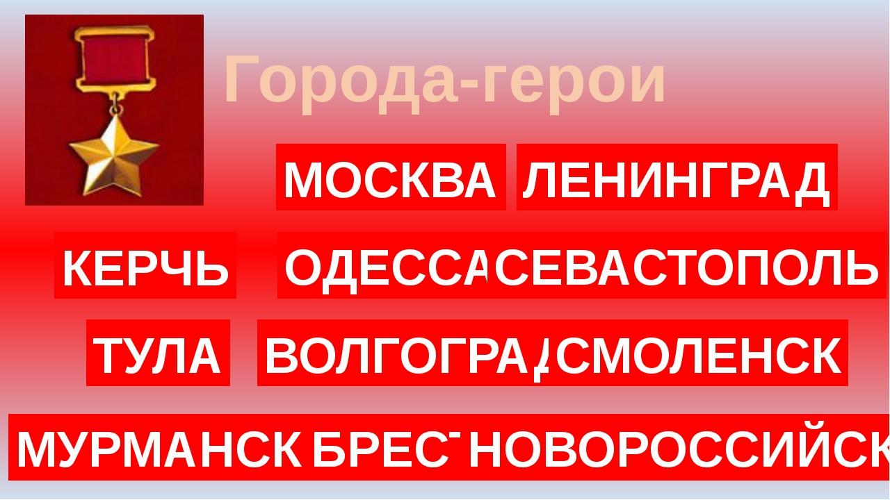 Города-герои МОСКВА ЛЕНИНГРАД ОДЕССА СЕВАСТОПОЛЬ ВОЛГОГРАД БРЕСТ НОВОРОССИЙСК...