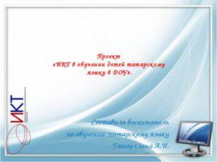 Проект «ИКТ в обучении детей татарскому языку в ДОУ». Составила воспитатель п