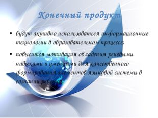 Конечный продукт будут активно использоваться информационные технологии в обр