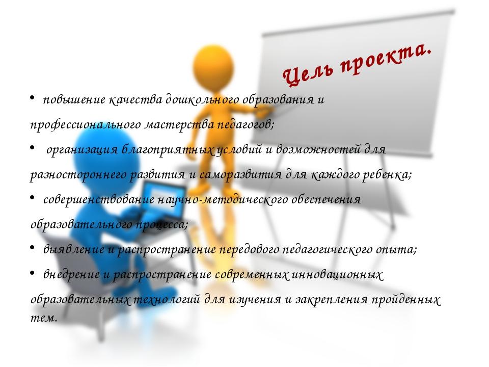 Цель проекта. повышение качества дошкольного образования и профессионального...