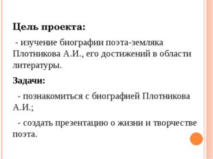 Цель проекта: - изучение биографии поэта-земляка Плотникова А.И., его достиже