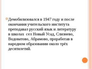 Демобилизовался в 1947 году и после окончания учительского института преподав