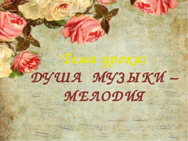 Тема урока: ДУША МУЗЫКИ – МЕЛОДИЯ