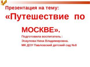 Презентация на тему: «Путешествие по МОСКВЕ». Подготовила воспитатель : Эсаул