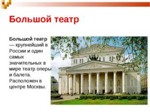 Большой театр Большой театр — крупнейший в России и один самых значительных в