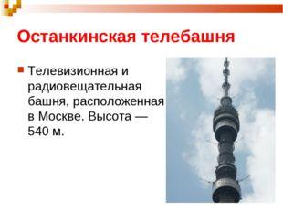 Останкинская телебашня Телевизионная и радиовещательная башня, расположенная