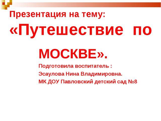 Презентация на тему: «Путешествие по МОСКВЕ». Подготовила воспитатель : Эсаул...