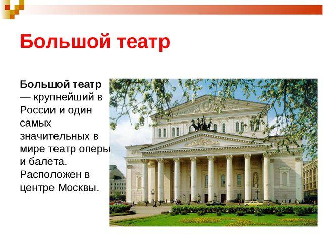 Большой театр Большой театр — крупнейший в России и один самых значительных в...
