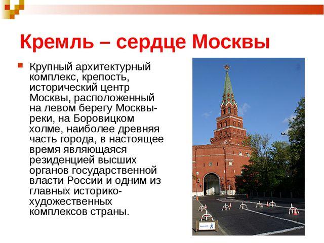 Кремль – сердце Москвы Крупный архитектурный комплекс, крепость, исторический...
