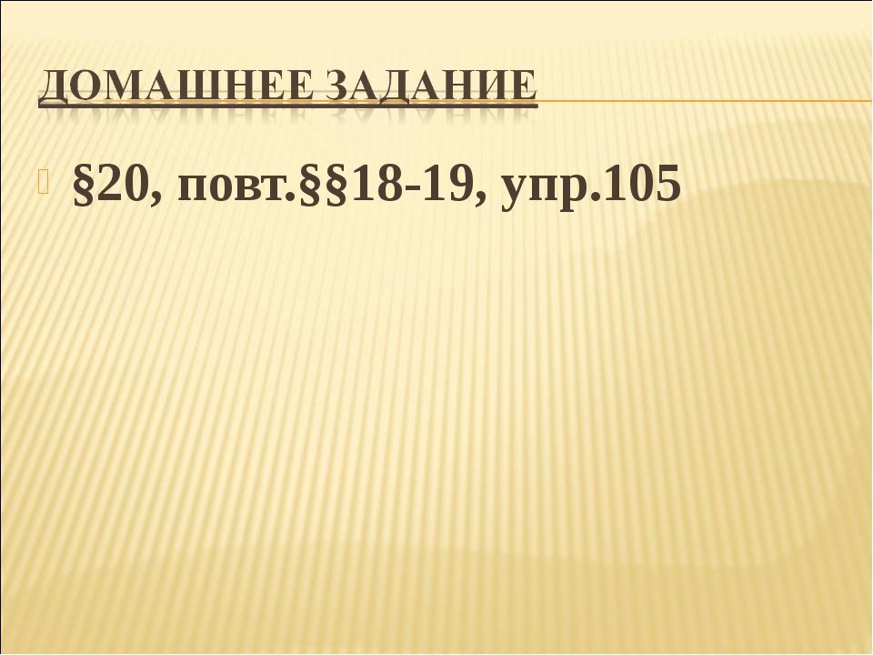§20, повт.§§18-19, упр.105