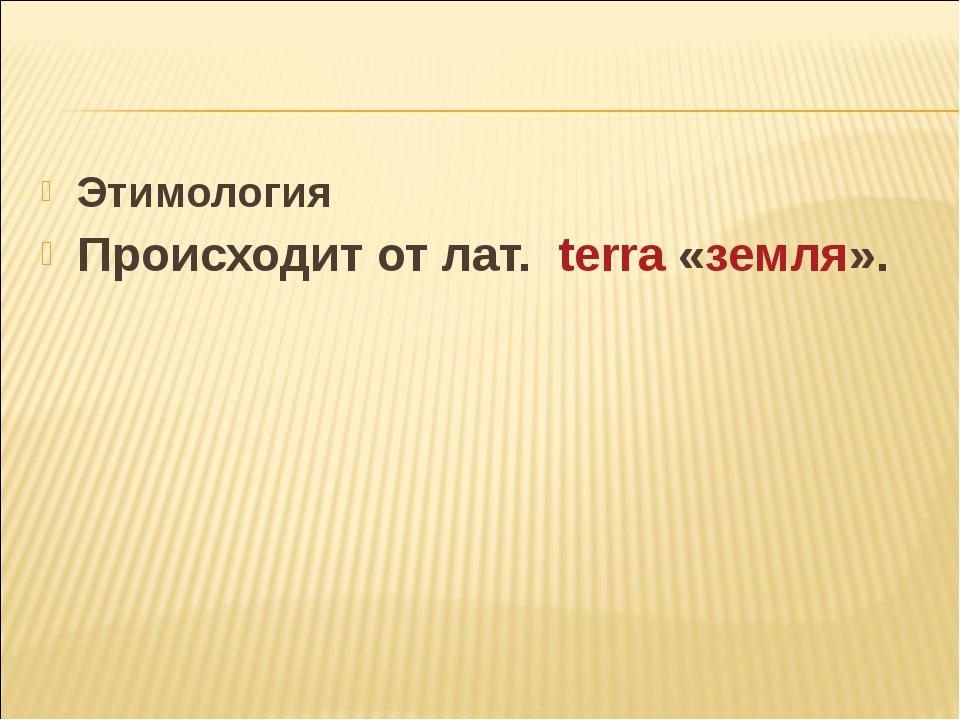 Этимология Происходит от лат. terra«земля».