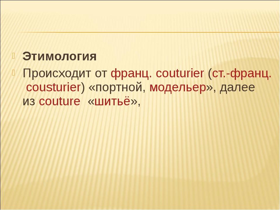 Этимология Происходит отфранц.couturier(ст.-франц.cousturier)«портной,м...