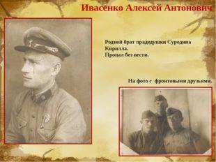 Ивасенко Алексей Антонович Родной брат прадедушки Суродина Кирилла. Пропал бе