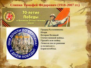 Слипко Тимофей Фёдорович (1918-2007 гг.) Прадед Калашникова Игоря Ветеран Вел
